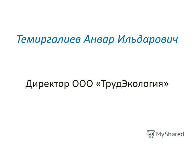 ХНИЧЕСКИМ РЕГЛАМЕНТОМ Темиргалиев Анвар Ильдарович Директор ООО «Труд Экология»