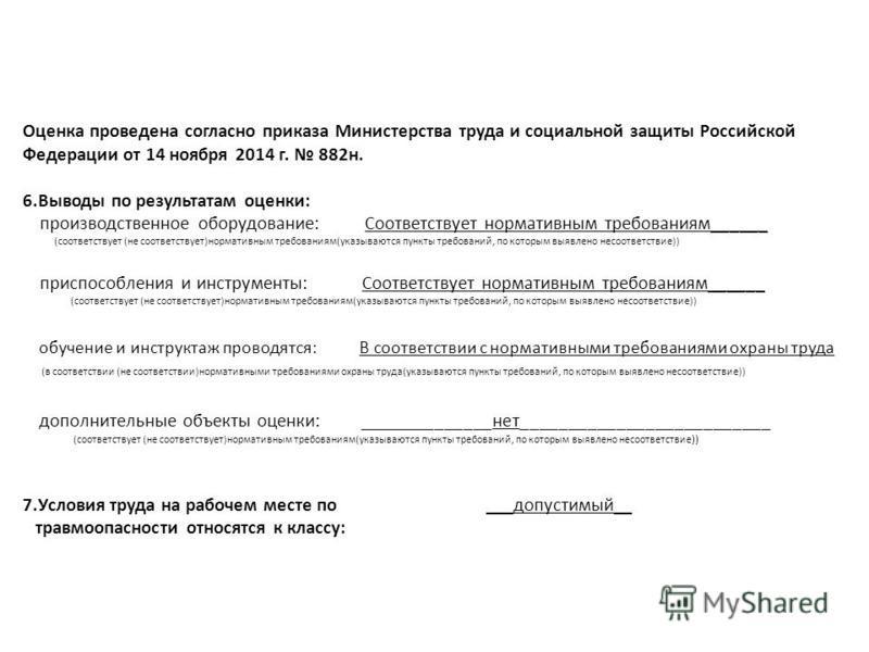 Оценка проведена согласно приказа Министерства труда и социальной защиты Российской Федерации от 14 ноября 2014 г. 882 н. 6. Выводы по результатам оценки: производственное оборудование: Соответствует нормативным требованиям______ (соответствует (не с