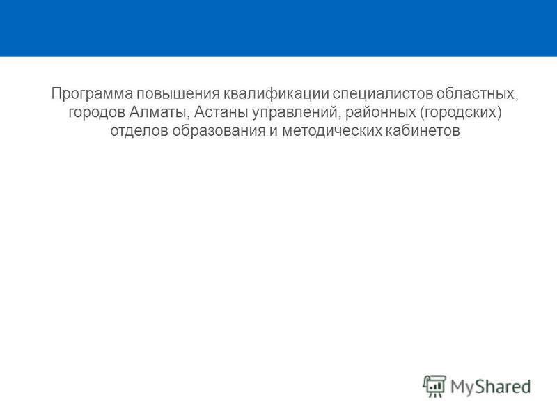 Программа повышения квалификации специалистов областных, городов Алматы, Астаны управлений, районных (городских) отделов образования и методических кабинетов
