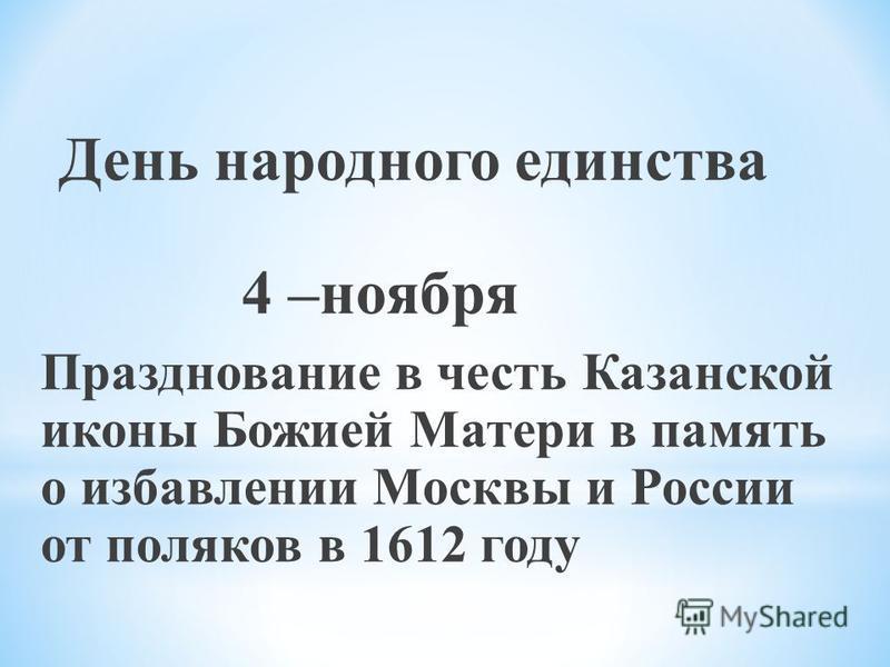 День народного единства 4 –ноября Празднование в честь Казанской иконы Божией Матери в память о избавлении Москвы и России от поляков в 1612 году