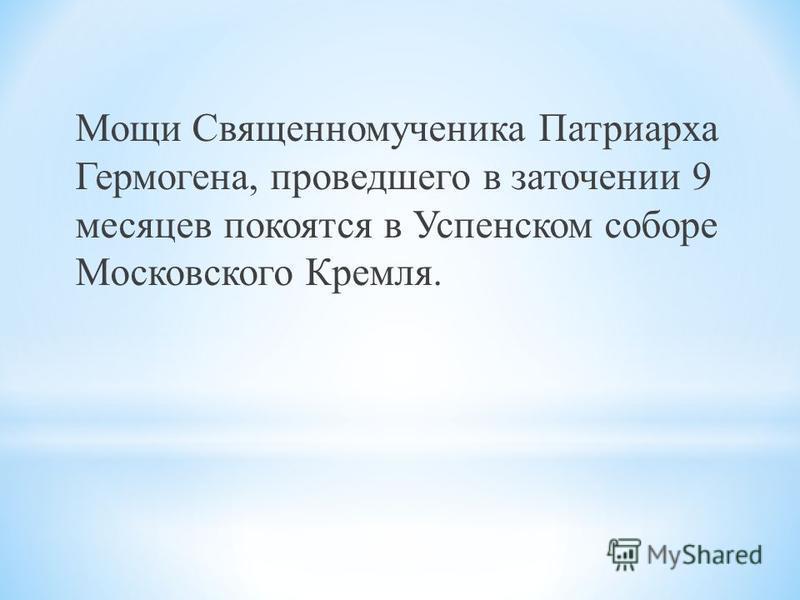 Мощи Священномученика Патриарха Гермогена, проведшего в заточении 9 месяцев покоятся в Успенском соборе Московского Кремля.