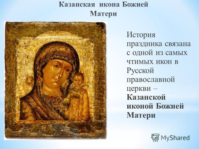 История праздника связана с одной из самых чтимых икон в Русской православной церкви – Казанской иконой Божией Матери