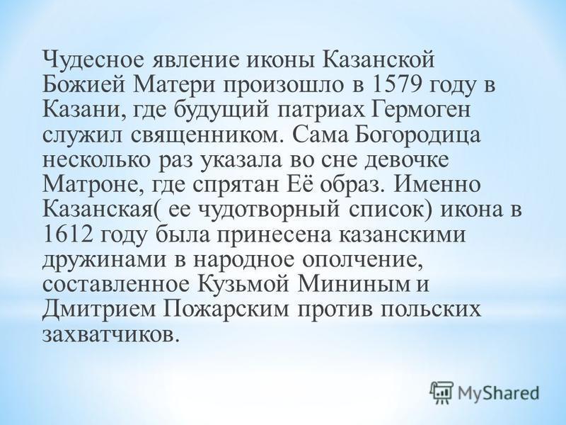 Чудесное явление иконы Казанской Божией Матери произошло в 1579 году в Казани, где будущий патриарх Гермоген служил священником. Сама Богородица несколько раз указала во сне девочке Матроне, где спрятан Её образ. Именно Казанская( ее чудотворный спис
