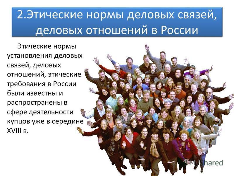 2. Этические нормы деловых связей, деловых отношений в России Этические нормы установления деловых связей, деловых отношений, этические требования в России были известны и распространены в сфере деятельности купцов уже в середине ХVIII в.