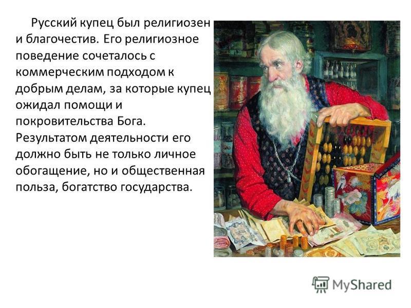 Русский купец был религиозен и благочестив. Его религиозное поведение сочеталось с коммерческим подходом к добрым делам, за которые купец ожидал помощи и покровительства Бога. Результатом деятельности его должно быть не только личное обогащение, но и