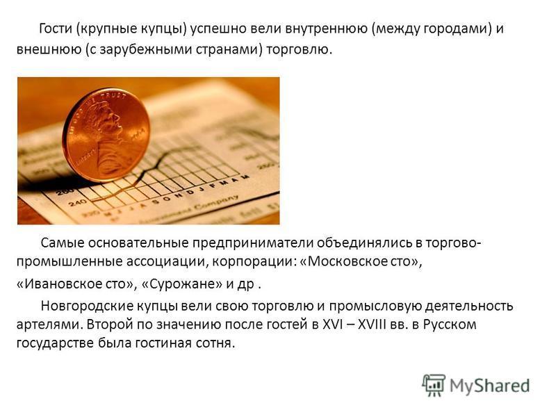Гости (крупные купцы) успешно вели внутреннюю (между городами) и внешнюю (с зарубежными странами) торговлю. Самые основательные предприниматели объединялись в торгово- промышленные ассоциации, корпорации: «Московское сто», «Ивановское сто», «Сурожане