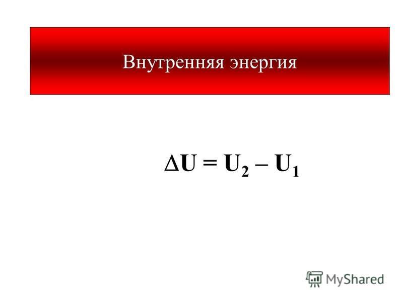 U = U 2 – U 1 Внутренняя энергия