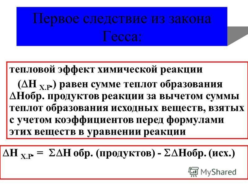 Первое следствие из закона Гесса: тепловой эффект химической реакции ( Н Х.Р.) равен сумме теплотыыаа образования Нобр. продуктов реакции за вычетом суммы теплотыыаа образования исходноых веществ, взятых с учетом коэффициентов перед формулами этих ве
