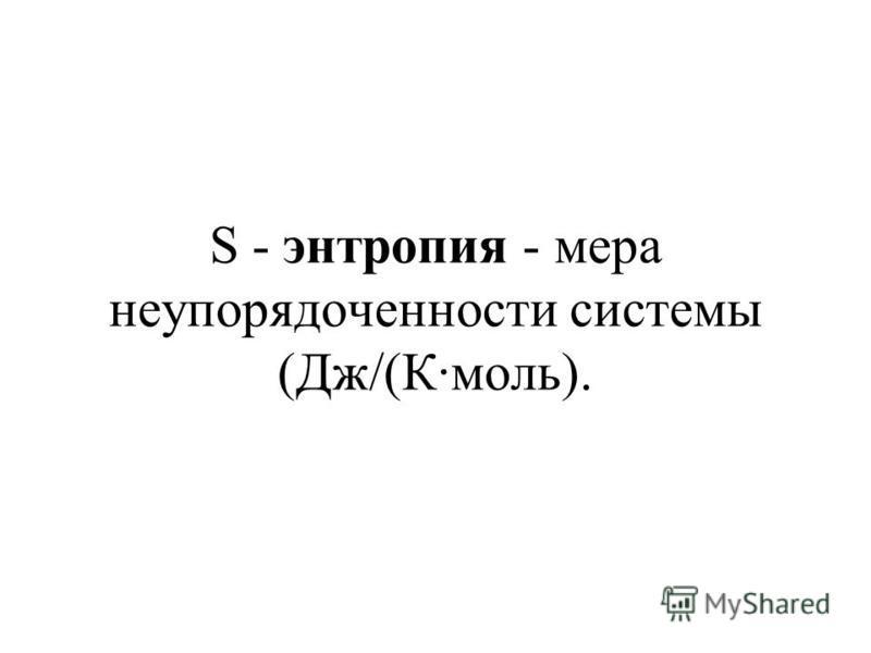 S - энтропия - мера неупорядоченности системы (Дж/(К·моль).