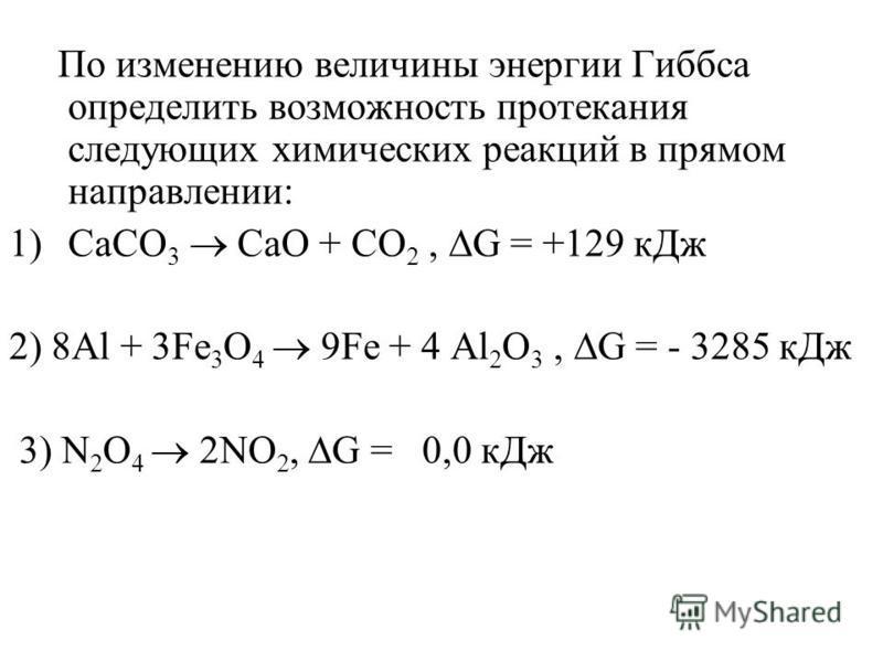 По изменению величины энергии Гиббса определить возможность протекания следующих химических реакций в прямом направлении: 1)СаСО 3 СаО + CO 2, G = +129 к Дж 2) 8Al + 3Fe 3 O 4 9Fe + 4 Al 2 O 3, G = - 3285 к Дж 3) N 2 O 4 2NO 2, G = 0,0 к Дж