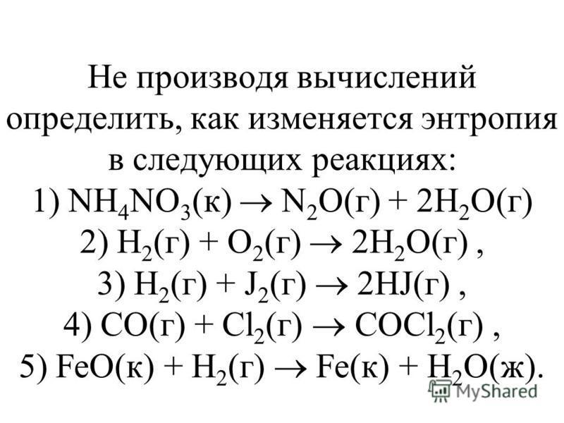 Не производя вычислений определить, как изменяется энтропия в следующих реакциях: 1) NH 4 NO 3 (к) N 2 O(г) + 2H 2 O(г) 2) Н 2 (г) + О 2 (г) 2Н 2 О(г), 3) Н 2 (г) + J 2 (г) 2НJ(г), 4) СО(г) + Cl 2 (г) COCl 2 (г), 5) FeO(к) + H 2 (г) Fe(к) + H 2 O(ж).