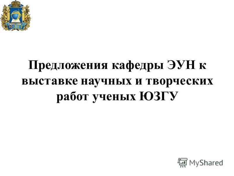 Предложения кафедры ЭУН к выставке научных и творческих работ ученых ЮЗГУ