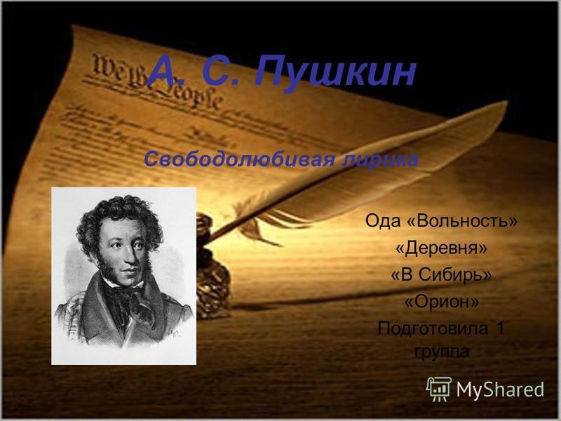 А. С. Пушкин Свободолюбивая лирика Ода «Вольность» «Деревня» «В Сибирь» «Орион» Подготовила 1 группа