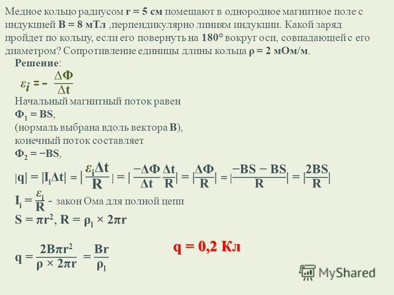 Медное кольцо радиусом r = 5 см помещают в однородное магнитное поле с индукцией В = 8 м Тл,перпендикулярно линиям индукции. Какой заряд пройдет по кольцу, если его повернуть на 180° вокруг оси, совпадающей с его диаметром? Сопротивление единицы длин