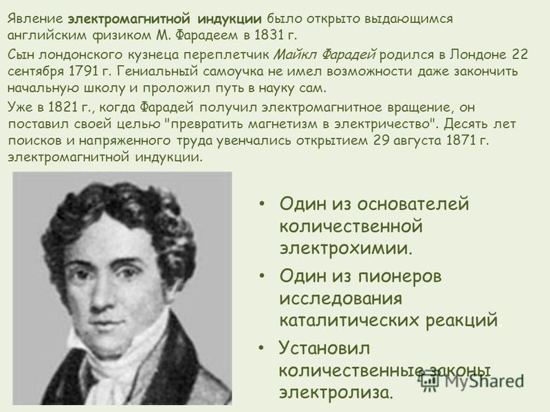 Явление электромагнитной индукции было открыто выдающимся английским физиком М. Фарадеем в 1831 г. Сын лондонского кузнеца переплетчик Майкл Фарадей родился в Лондоне 22 сентября 1791 г. Гениальный самоучка не имел возможности даже закончить начальну