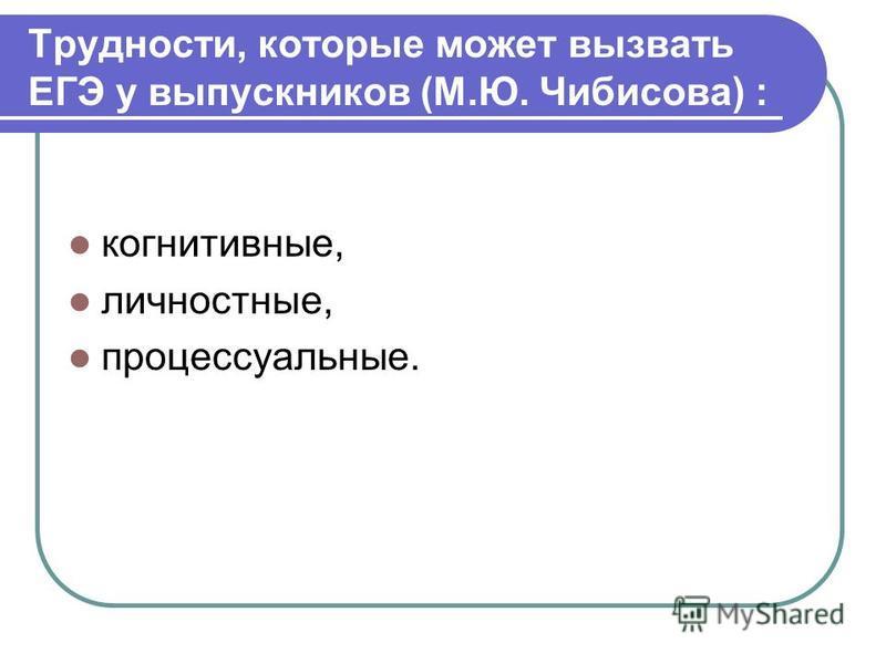 Трудности, которые может вызвать ЕГЭ у выпускников (М.Ю. Чибисова) : когнитивные, личностные, процессуальные.