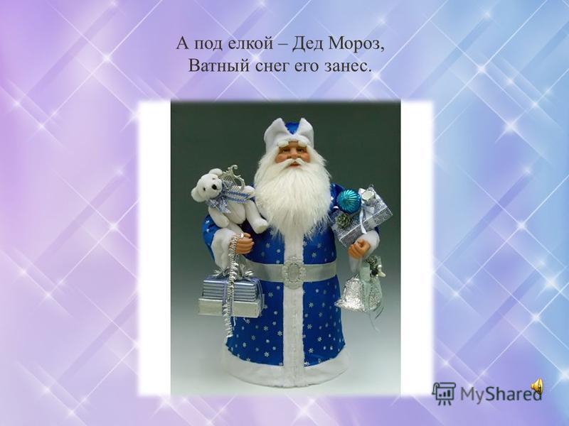 А под елкой – Дед Мороз, Ватный снег его занес.