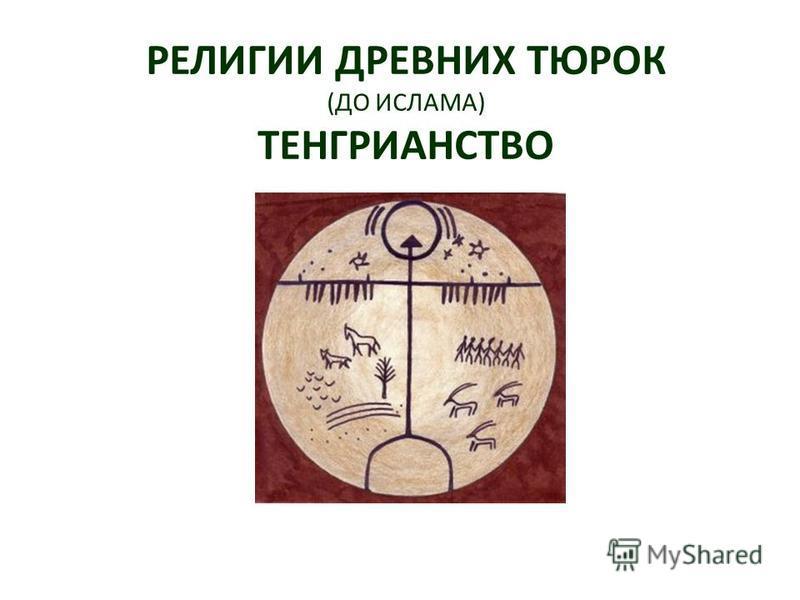 РЕЛИГИИ ДРЕВНИХ ТЮРОК (ДО ИСЛАМА) ТЕНГРИАНСТВО