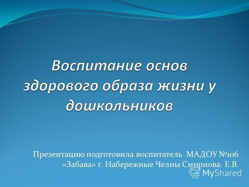 Презентацию подготовила воспитатель МАДОУ 106 «Забава» г. Набережные Челны Смирнова. Е.В.