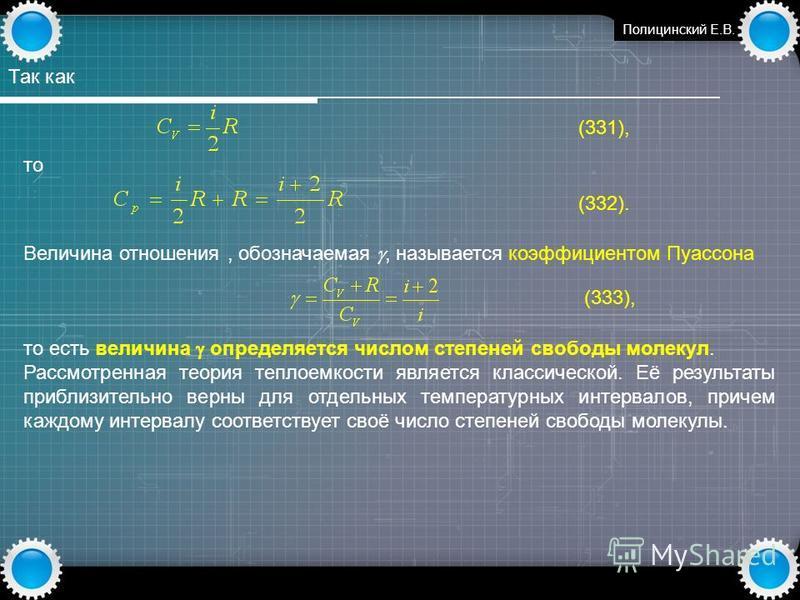 www.themegallery.com Полицинский Е.В. Так как (331), то (332). Величина отношения, обозначаемая, называется коэффициентом Пуассона (333), то есть величина определяется числом степеней свободы молекул. Рассмотренная теория теплоемкости является класси