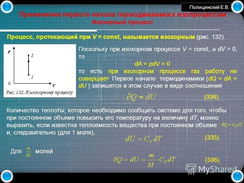 www.themegallery.com Полицинский Е.В. Применение первого начала термодинамики к изопроцессам Изохорный процесс Процесс, протекающий при V = const, называется изохорным (рис. 132). Поскольку при изохорном процессе V = const, а dV = 0, то dA = pdV = 0,
