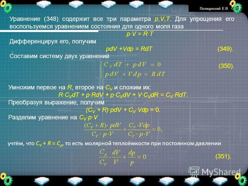 www.themegallery.com Уравнение (348) содержит все три параметра p,V,T. Для упрощения его воспользуемся уравнением состояния для одного моля газа pV = RT. Дифференцируя его, получим pdV +Vdp = RdT (349). Составим систему двух уравнений (350). Умножим