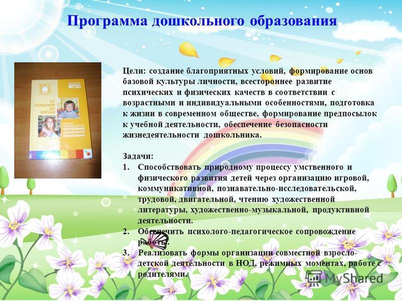 Программа дошкольного образования Цели: создание благоприятных условий, формирование основ базовой культуры личности, всестороннее развитие психических и физических качеств в соответствии с возрастными и индивидуальными особенностями, подготовка к жи