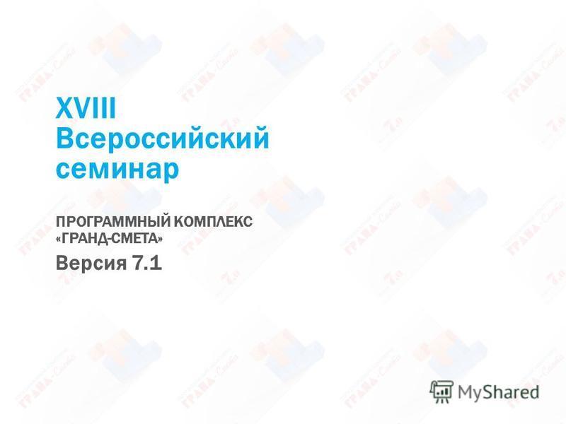 XVIII Всероссийский семинар ПРОГРАММНЫЙ КОМПЛЕКС «ГРАНД-СМЕТА» Версия 7.1