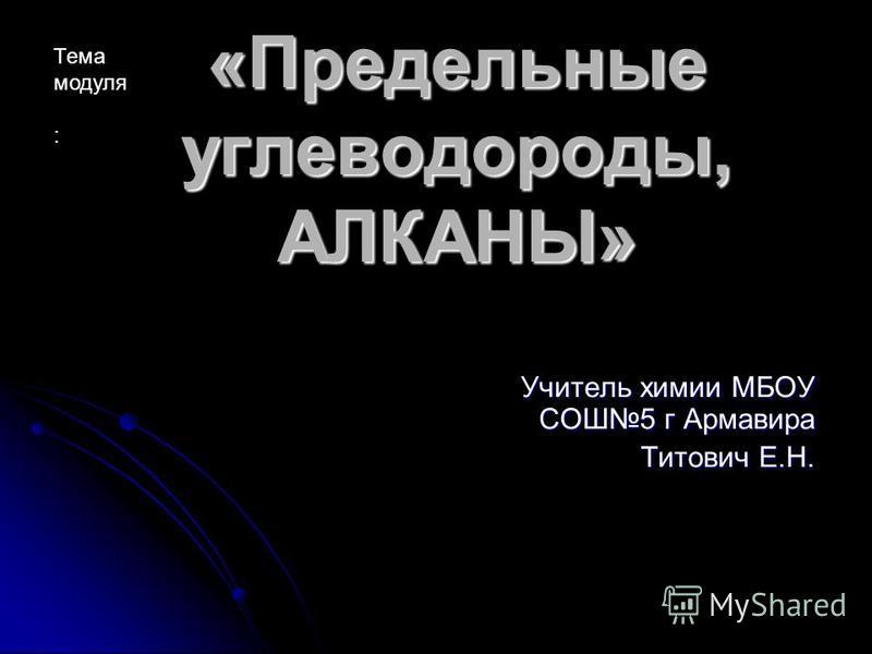 «Предельные углеводороды, АЛКАНЫ» Учитель химии МБОУ СОШ5 г Армавира Титович Е.Н. Тема модуля :