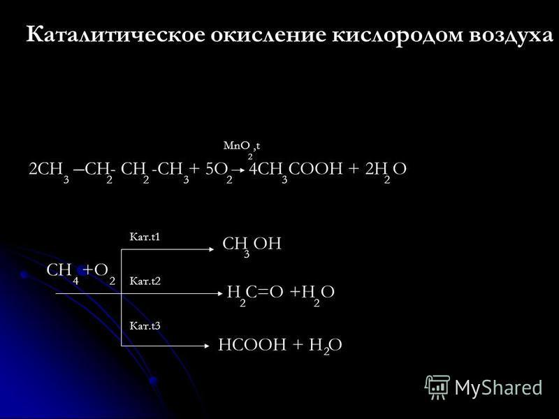 Каталитическое окисление кислородом воздуха 2CH – CH- CH -CH + 5O 4CH COOH + 2H O 3 2 2 3 2 3 2 MnO,t 2 CH +O 4 2 CH OH 3 H C=O +H O 2 HCOOH + H O 2 Кат.t1 Кат.t2 Кат.t3