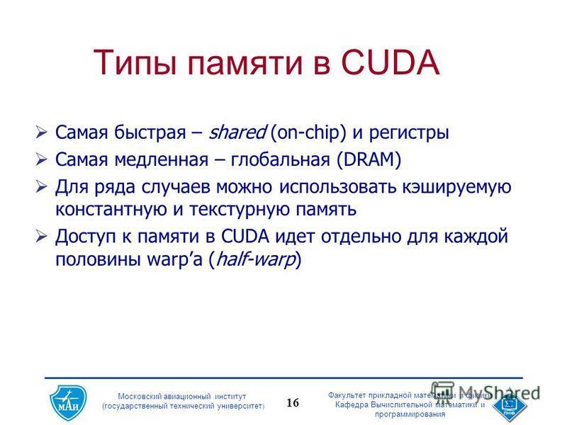 Московский авиационный институт (государственный технический университет ) Факультет прикладной математики и физики Кафедра Вычислительной математики и программирования 16 Типы памяти в CUDA Самая быстрая – shared (on-chip) и регистры Самая медленная
