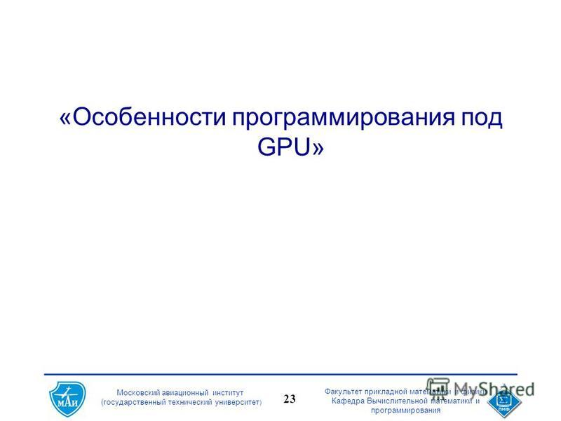 Московский авиационный институт (государственный технический университет ) Факультет прикладной математики и физики Кафедра Вычислительной математики и программирования 23 «Особенности программирования под GPU»