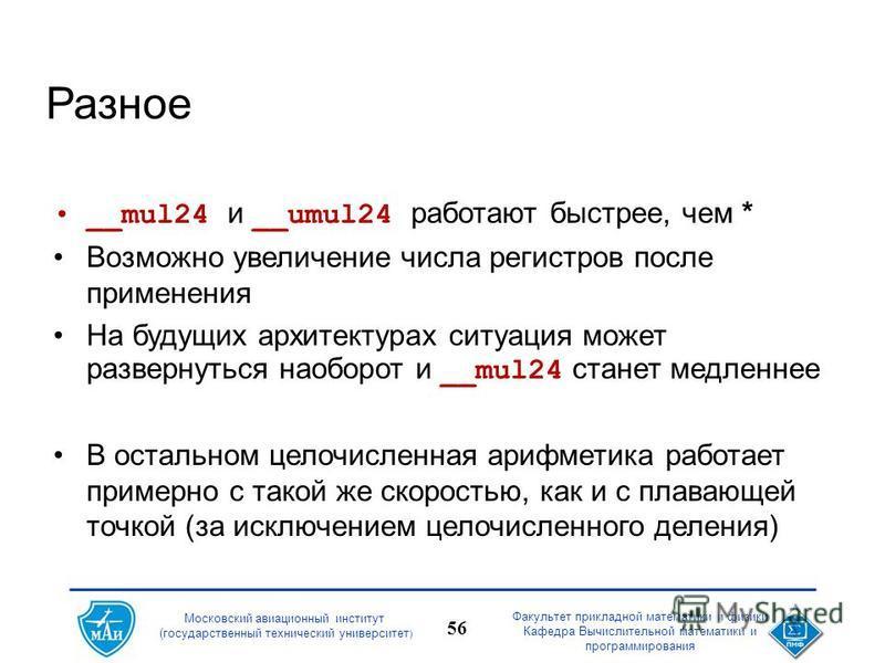 Московский авиационный институт (государственный технический университет ) Факультет прикладной математики и физики Кафедра Вычислительной математики и программирования 56 Разное __mul24 и __umul24 работают быстрее, чем * Возможно увеличение числа ре