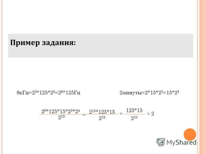 Пример задания: 8 к Гц=2 3 *125*2 3 =2 6 *125Гц 2 минуты=2*15*2 2 =15*2 3 2 6 *125*15*2 3 *2 4 2 23 2 13 *125*15 2 23 = = 125*15 2 10 2