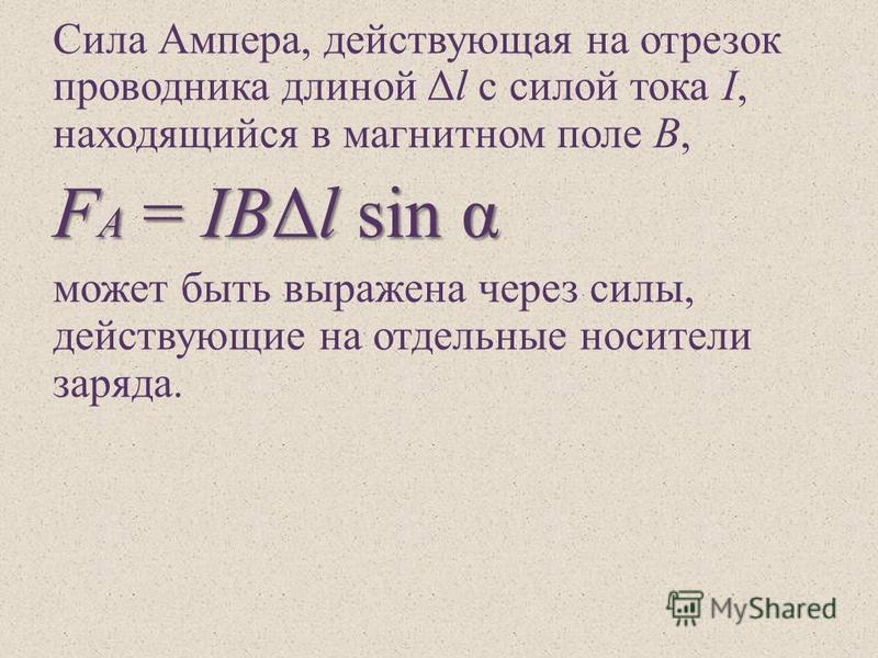 Сила Ампера, действующая на отрезок проводника длиной Δ l с силой тока I, находящийся в магнитном поле B, F А = IBΔl sin α может быть выражена через силы, действующие на отдельные носители заряда.
