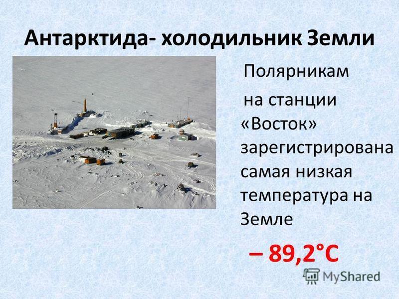 Антарктида- холодильник Земли Полярникам на станции «Восток» зарегистрирована самая низкая температура на Земле – 89,2°С