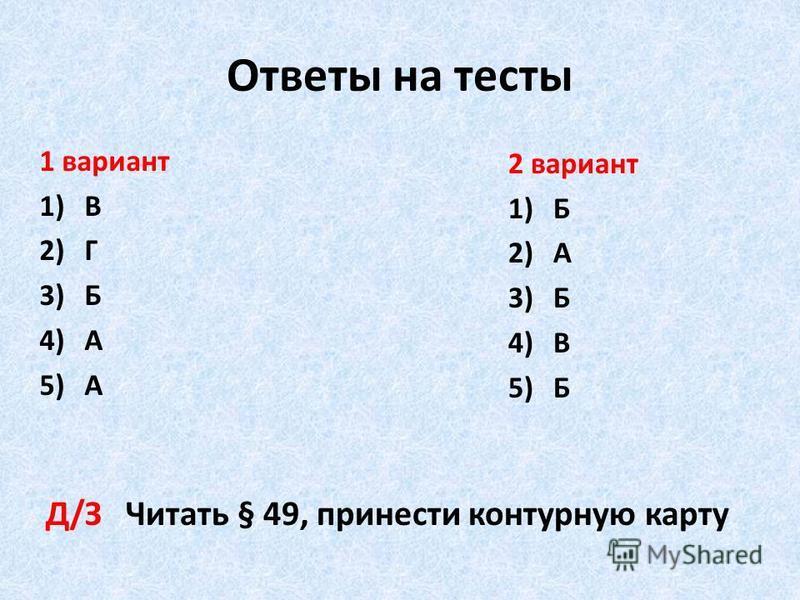 Ответы на тесты 1 вариант 1)В 2)Г 3)Б 4)А 5)А 2 вариант 1)Б 2)А 3)Б 4)В 5)Б Д/З Читать § 49, принести контурную карту