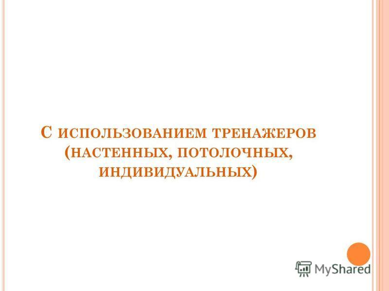 С ИСПОЛЬЗОВАНИЕМ ТРЕНАЖЕРОВ ( НАСТЕННЫХ, ПОТОЛОЧНЫХ, ИНДИВИДУАЛЬНЫХ )