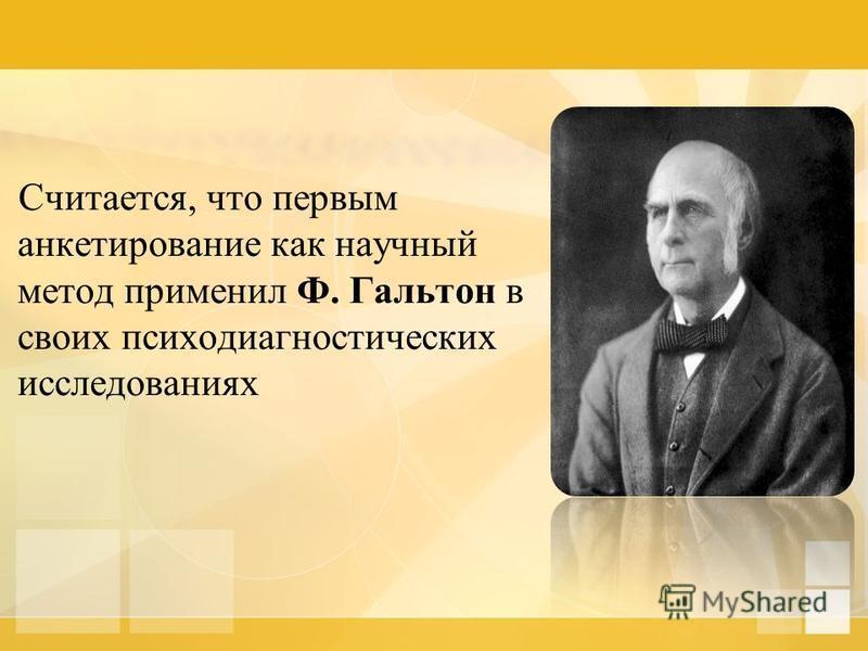 Считается, что первым анкетирование как научный метод применил Ф. Гальтон в своих психодиагностических исследованиях