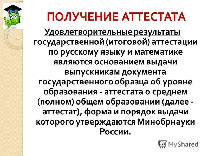 ПОЛУЧЕНИЕ АТТЕСТАТА Удовлетворительные результаты государственной ( итоговой ) аттестации по русскому языку и математике являются основанием выдачи выпускникам документа государственного образца об уровне образования - аттестата о среднем ( полном )