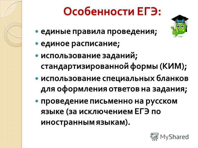 Особенности ЕГЭ : единые правила проведения ; единое расписание ; использование заданий ; стандартизированной формы ( КИМ ); использование специальных бланков для оформления ответов на задания ; проведение письменно на русском языке ( за исключением