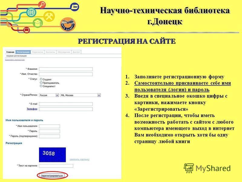 1. Заполняете регистрационную форму 2. Самостоятельно присваиваете себе имя пользователя (логин) и пароль 3. Введя в специальное окошко цифры с картинки, нажимаете кнопку «Зарегистрироваться» 4. После регистрации, чтобы иметь возможность работать с с