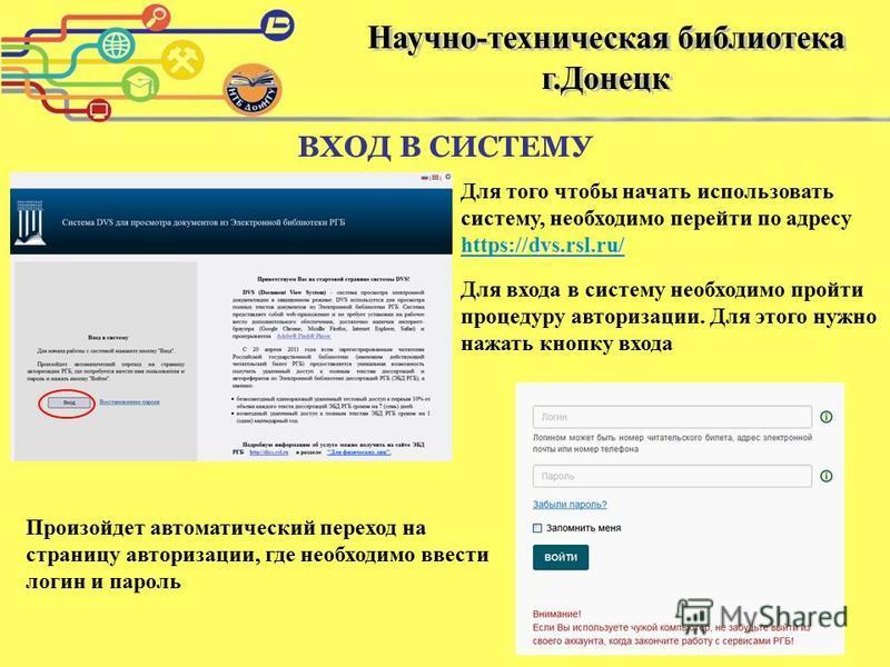 ВХОД В СИСТЕМУ https://dvs.rsl.ru/ https://dvs.rsl.ru/ Для того чтобы начать использовать систему, необходимо перейти по адресу https://dvs.rsl.ru/ https://dvs.rsl.ru/ Для входа в систему необходимо пройти процедуру авторизации. Для этого нужно нажат