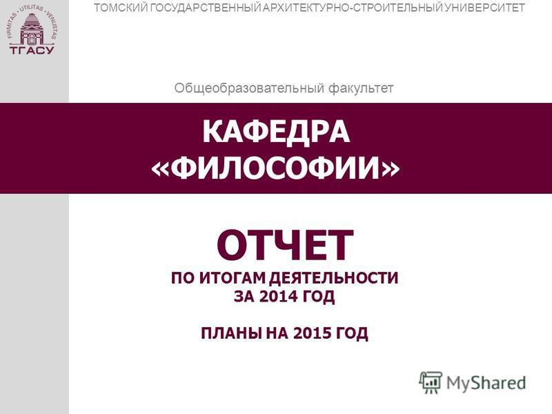 КАФЕДРА «ФИЛОСОФИИ» ТОМСКИЙ ГОСУДАРСТВЕННЫЙ АРХИТЕКТУРНО-СТРОИТЕЛЬНЫЙ УНИВЕРСИТЕТ ОТЧЕТ ПО ИТОГАМ ДЕЯТЕЛЬНОСТИ ЗА 2014 ГОД ПЛАНЫ НА 2015 ГОД Общеобразовательный факультет