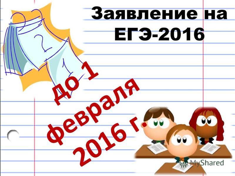 Заявление на ЕГЭ-2016 до 1 февраля 2016 г.