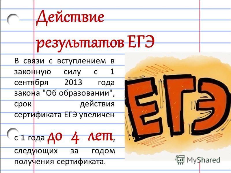 В связи с вступлением в законную силу с 1 сентября 2013 года закона Об образовании, срок действия сертификата ЕГЭ увеличен с 1 года до 4 лет, следующих за годом получения сертификата. Действие результатов ЕГЭ