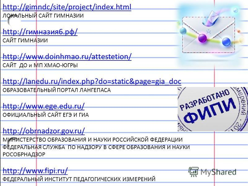 http://gimndc/site/project/index.html ЛОКАЛЬНЫЙ САЙТ ГИМНАЗИИ http://гимназия 6.рф/ САЙТ ГИМНАЗИИ http://www.doinhmao.ru/attestetion/ САЙТ ДО и МП ХМАО-ЮГРЫ http://lanedu.ru/index.php?do=static&page=gia_doc ОБРАЗОВАТЕЛЬНЫЙ ПОРТАЛ ЛАНГЕПАСА http://www