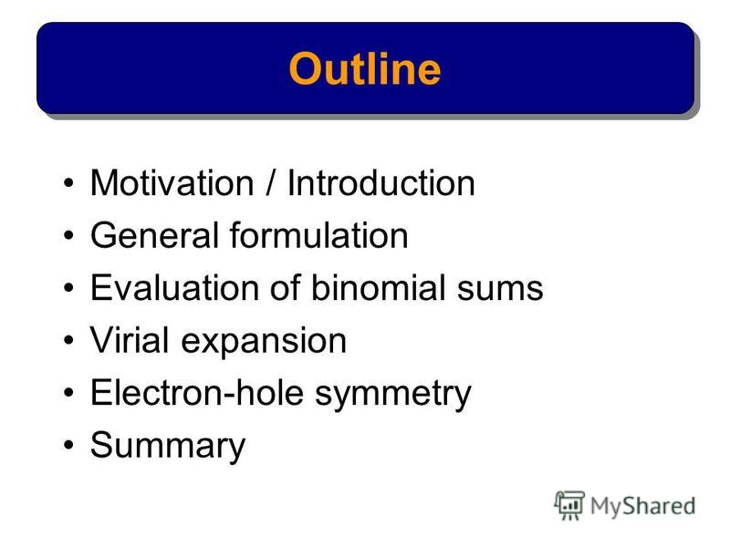 Motivation / Introduction General formulation Evaluation of binomial sums Virial expansion Electron-hole symmetry Summary Outline