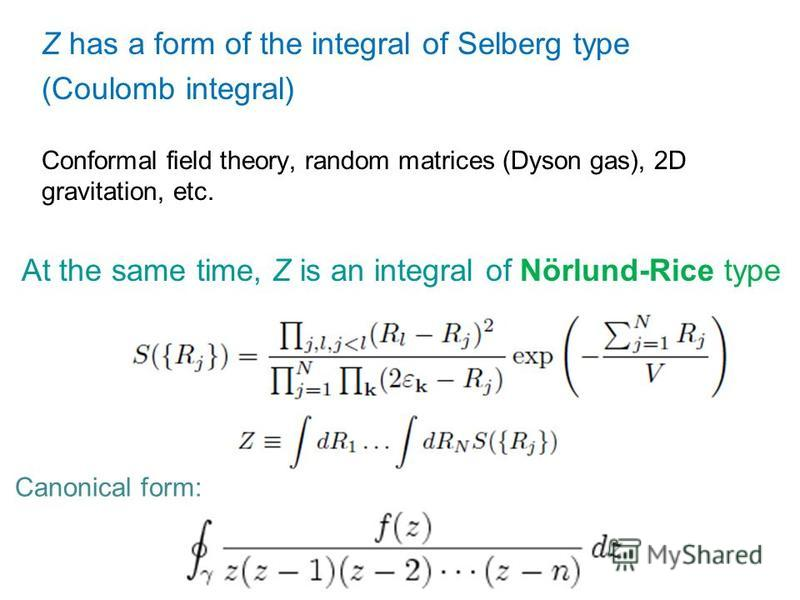 At the same time, Z is an integral of Nörlund-Rice type Canonical form: Z has a form of the integral of Selberg type (Coulomb integral) Conformal field theory, random matrices (Dyson gas), 2D gravitation, etc.