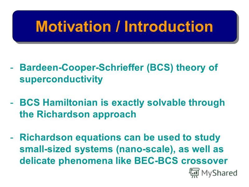 Motivation / Introduction -Bardeen-Cooper-Schrieffer (BCS) theory of superconductivity -BCS Hamiltonian is exactly solvable through the Richardson approach -Richardson equations can be used to study small-sized systems (nano-scale), as well as delica